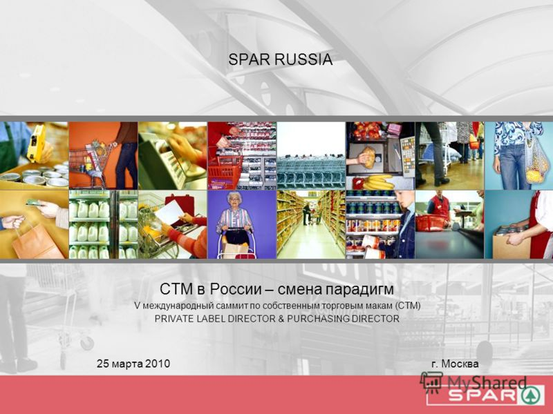 SPAR RUSSIA СТМ в России – смена парадигм V международный саммит по собственным торговым макам (СТМ) PRIVATE LABEL DIRECTOR & PURCHASING DIRECTOR 25 марта 2010 г. Москва
