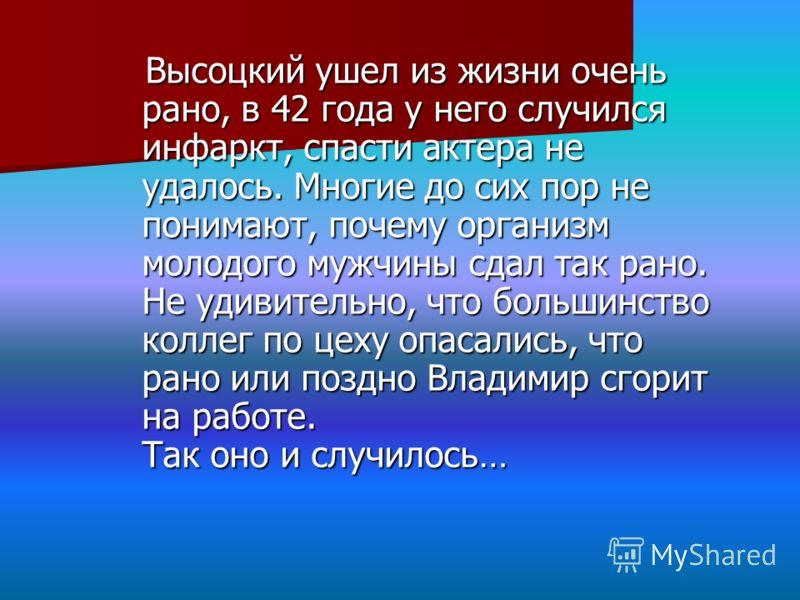 Высоцкий ушел из жизни очень рано, в 42 года у него случился инфаркт, спасти актера не удалось. Многие до сих пор не понимают, почему организм молодого мужчины сдал так рано. Не удивительно, что большинство коллег по цеху опасались, что рано или позд