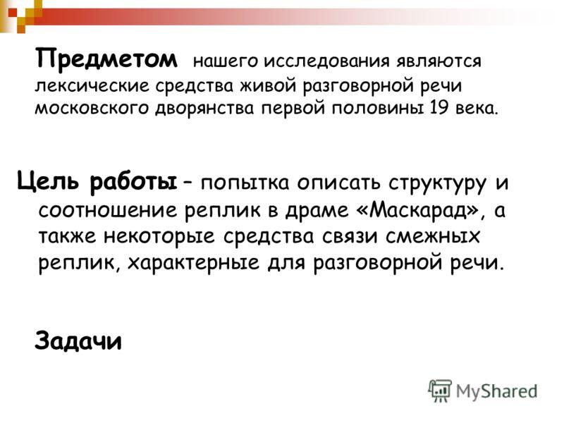 Предметом нашего исследования являются лексические средства живой разговорной речи московского дворянства первой половины 19 века. Цель работы – попытка описать структуру и соотношение реплик в драме «Маскарад», а также некоторые средства связи смежн