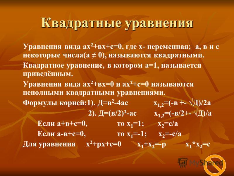 Квадратные уравнения Уравнения вида ах 2 +вх+с=0, где х- переменная; а, в и с некоторые числа(а 0), называются квадратными. Квадратное уравнение, в котором а=1, называется приведённым. Уравнения вида ах 2 +вх=0 и ах 2 +с=0 называются неполными квадра