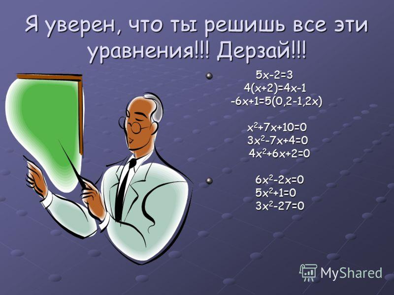 Я уверен, что ты решишь все эти уравнения!!! Дерзай!!! 5х-2=3 5х-2=34(х+2)=4х-1 -6х+1=5(0,2-1,2х) -6х+1=5(0,2-1,2х) х 2 +7х+10=0 3х 2 -7х+4=0 4х 2 +6х+2=0 4х 2 +6х+2=0 6х 2 -2х=0 6х 2 -2х=0 5х 2 +1=0 5х 2 +1=0 3х 2 -27=0 3х 2 -27=0