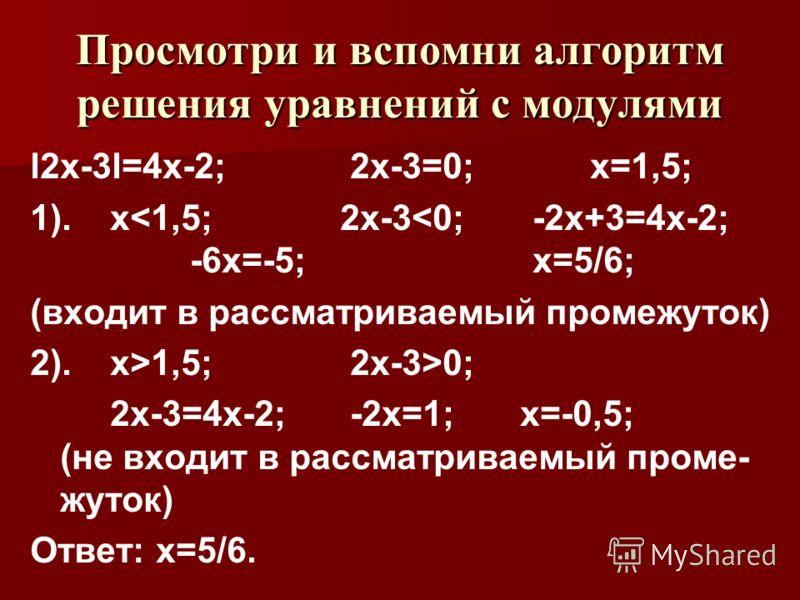 Просмотри и вспомни алгоритм решения уравнений с модулями l2х-3l=4х-2; 2х-3=0; х=1,5; 1). х0; 2x-3=4x-2; -2x=1; x=-0,5; (не входит в рассматриваемый проме- жуток) Ответ: х=5/6.