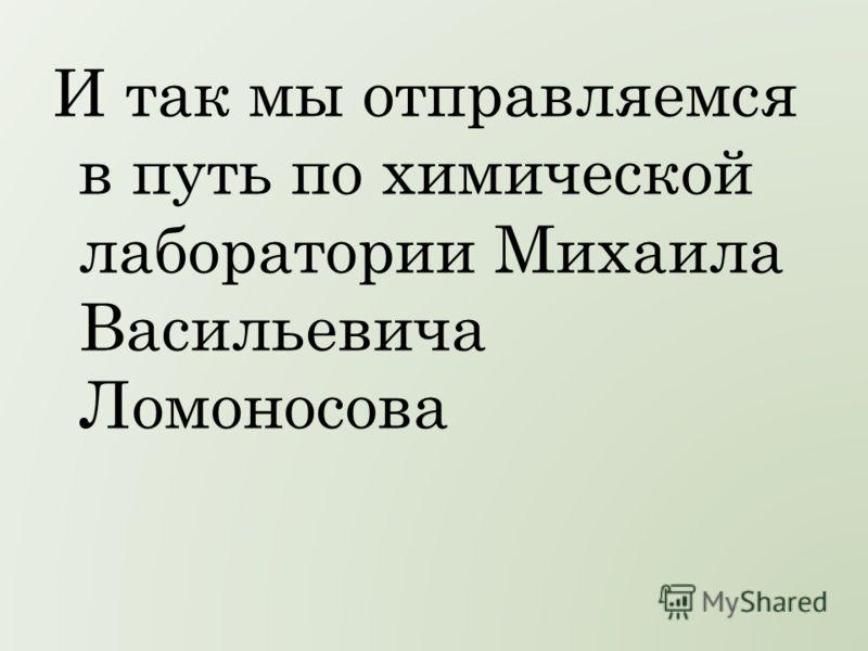 И так мы отправляемся в путь по химической лаборатории Михаила Васильевича Ломоносова