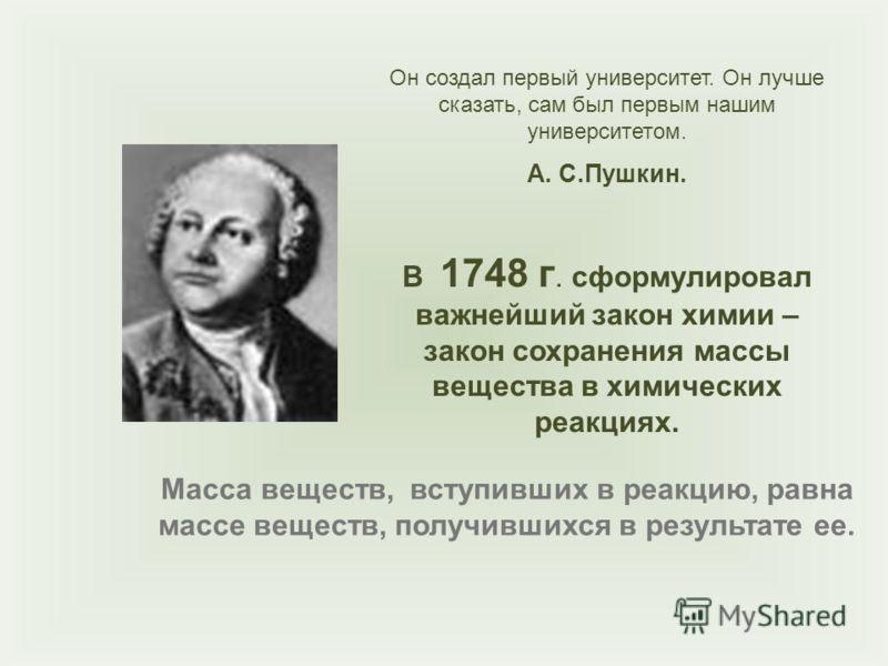 Он создал первый университет. Он лучше сказать, сам был первым нашим университетом. А. С.Пушкин. В 1748 г. сформулировал важнейший закон химии – закон сохранения массы вещества в химических реакциях. Масса веществ, вступивших в реакцию, равна массе в