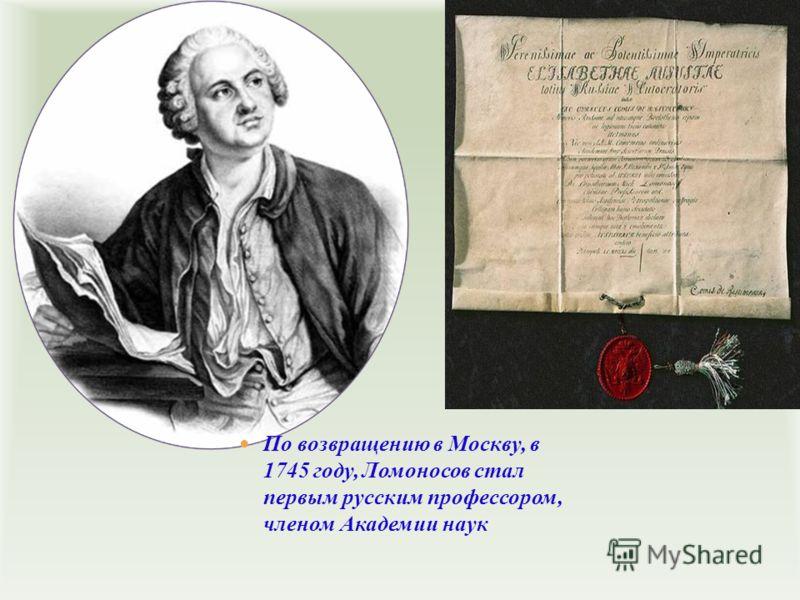 По возвращению в Москву, в 1745 году, Ломоносов стал первым русским профессором, членом Академии наук