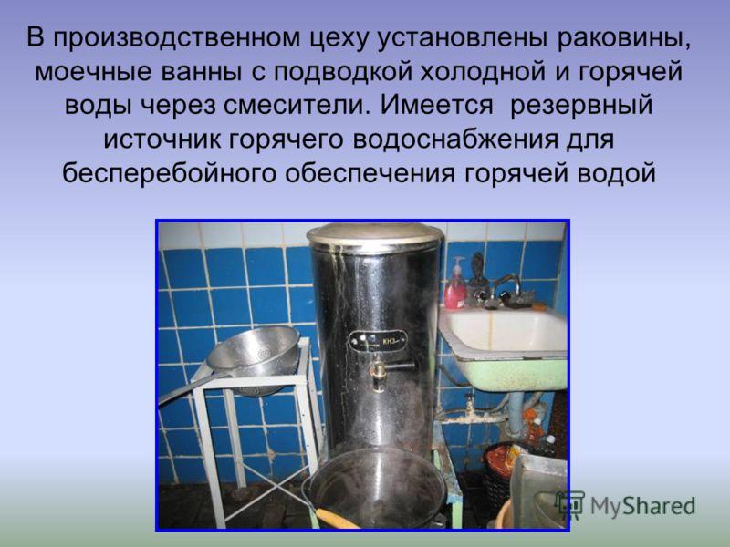 В производственном цеху установлены раковины, моечные ванны с подводкой холодной и горячей воды через смесители. Имеется резервный источник горячего водоснабжения для бесперебойного обеспечения горячей водой