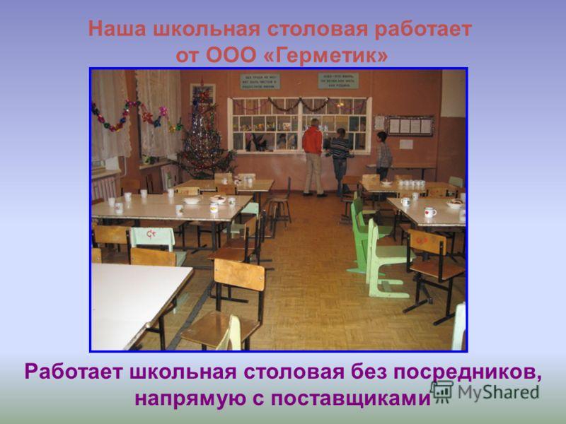 Наша школьная столовая работает от ООО «Герметик» Работает школьная столовая без посредников, напрямую с поставщиками