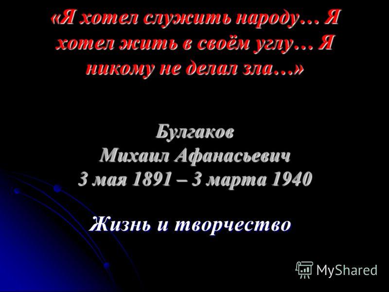 «Я хотел служить народу… Я хотел жить в своём углу… Я никому не делал зла…» Булгаков Михаил Афанасьевич 3 мая 1891 – 3 марта 1940 Жизнь и творчество Жизнь и творчество