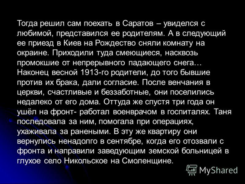 Тогда решил сам поехать в Саратов – увиделся с любимой, представился ее родителям. А в следующий ее приезд в Киев на Рождество сняли комнату на окраине. Приходили туда смеющиеся, насквозь промокшие от непрерывного падающего снега… Наконец весной 1913