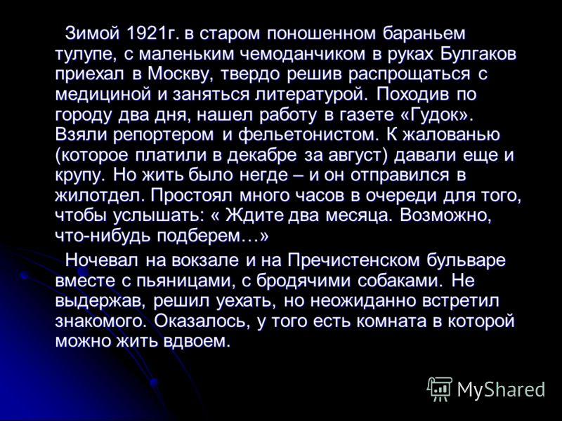 Зимой 1921г. в старом поношенном бараньем тулупе, с маленьким чемоданчиком в руках Булгаков приехал в Москву, твердо решив распрощаться с медициной и заняться литературой. Походив по городу два дня, нашел работу в газете «Гудок». Взяли репортером и ф