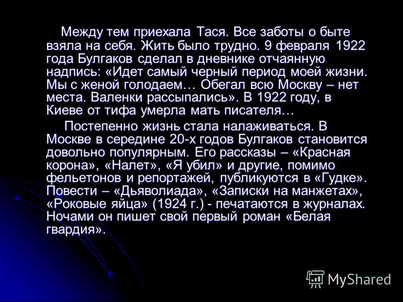 Между тем приехала Тася. Все заботы о быте взяла на себя. Жить было трудно. 9 февраля 1922 года Булгаков сделал в дневнике отчаянную надпись: «Идет самый черный период моей жизни. Мы с женой голодаем… Обегал всю Москву – нет места. Валенки рассыпалис