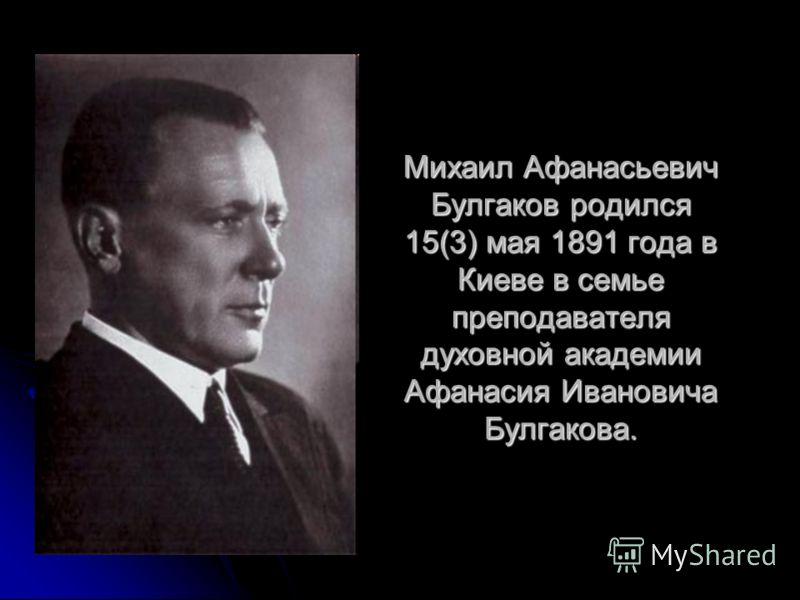 Михаил Афанасьевич Булгаков родился 15(3) мая 1891 года в Киеве в семье преподавателя духовной академии Афанасия Ивановича Булгакова.