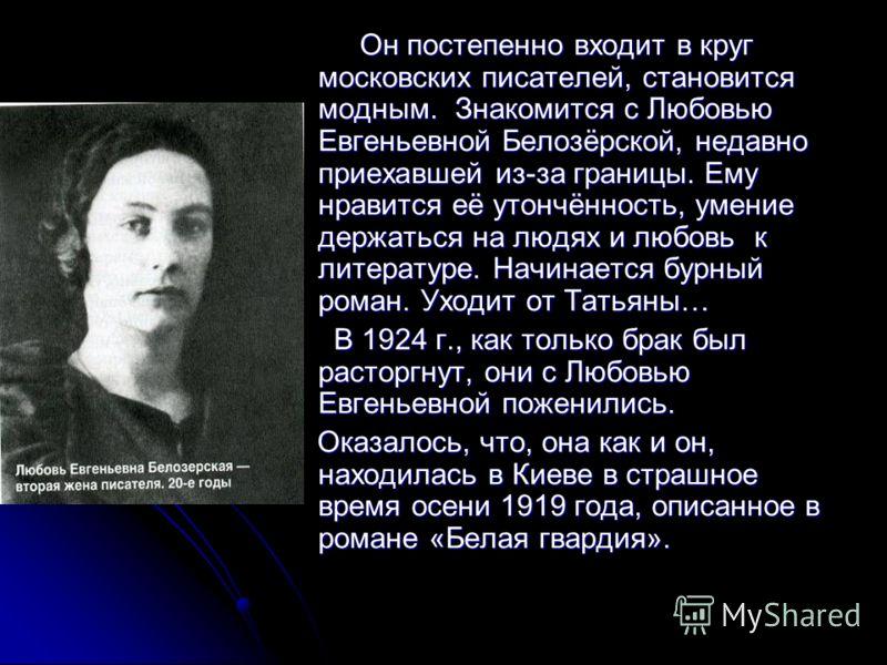 Он постепенно входит в круг московских писателей, становится модным. Знакомится с Любовью Евгеньевной Белозёрской, недавно приехавшей из-за границы. Ему нравится её утончённость, умение держаться на людях и любовь к литературе. Начинается бурный рома