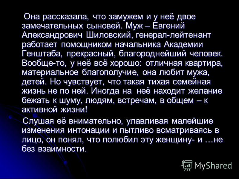 Она рассказала, что замужем и у неё двое замечательных сыновей. Муж – Евгений Александрович Шиловский, генерал-лейтенант работает помощником начальника Академии Генштаба, прекрасный, благороднейший человек. Вообще-то, у неё всё хорошо: отличная кварт
