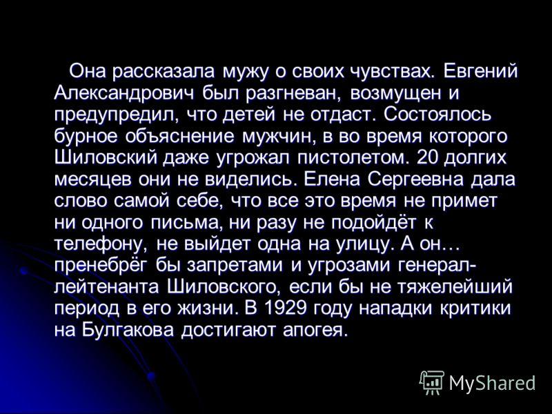 Она рассказала мужу о своих чувствах. Евгений Александрович был разгневан, возмущен и предупредил, что детей не отдаст. Состоялось бурное объяснение мужчин, в во время которого Шиловский даже угрожал пистолетом. 20 долгих месяцев они не виделись. Еле