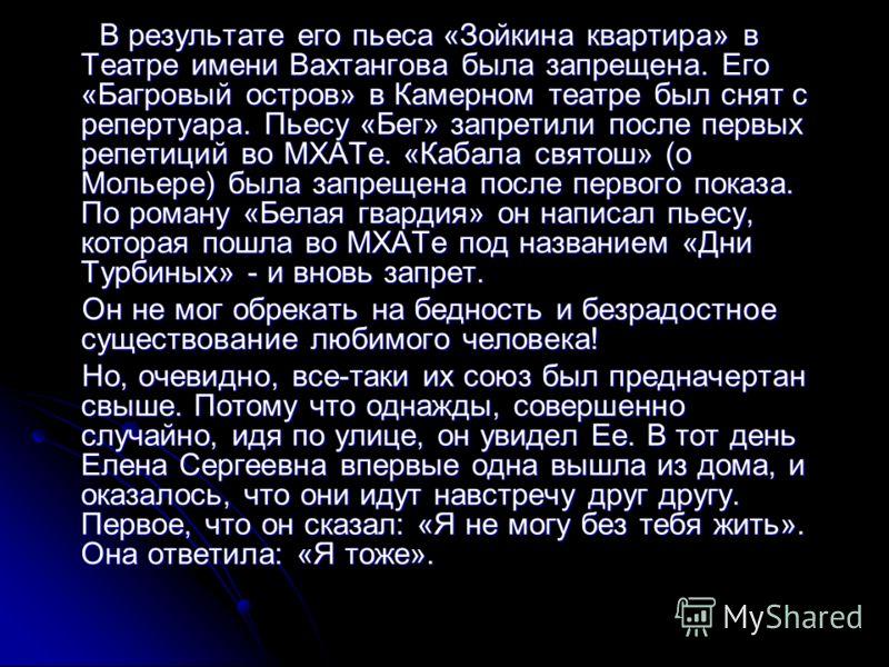 В результате его пьеса «Зойкина квартира» в Театре имени Вахтангова была запрещена. Его «Багровый остров» в Камерном театре был снят с репертуара. Пьесу «Бег» запретили после первых репетиций во МХАТе. «Кабала святош» (о Мольере) была запрещена после
