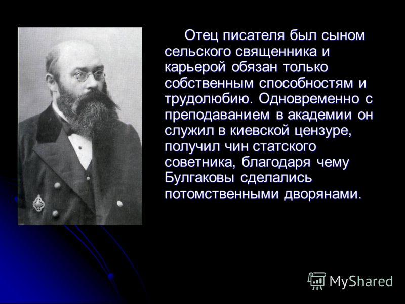 Отец писателя был сыном сельского священника и карьерой обязан только собственным способностям и трудолюбию. Одновременно с преподаванием в академии он служил в киевской цензуре, получил чин статского советника, благодаря чему Булгаковы сделались пот