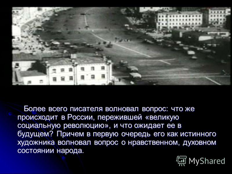 Более всего писателя волновал вопрос: что же происходит в России, пережившей «великую социальную революцию», и что ожидает ее в будущем? Причем в первую очередь его как истинного художника волновал вопрос о нравственном, духовном состоянии народа. Бо