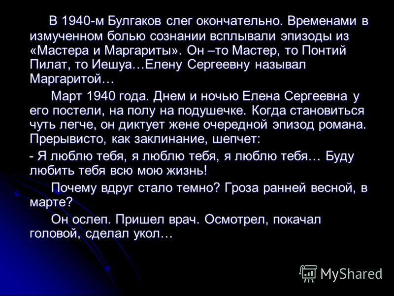 В 1940-м Булгаков слег окончательно. Временами в измученном болью сознании всплывали эпизоды из «Мастера и Маргариты». Он –то Мастер, то Понтий Пилат, то Иешуа…Елену Сергеевну называл Маргаритой… В 1940-м Булгаков слег окончательно. Временами в измуч