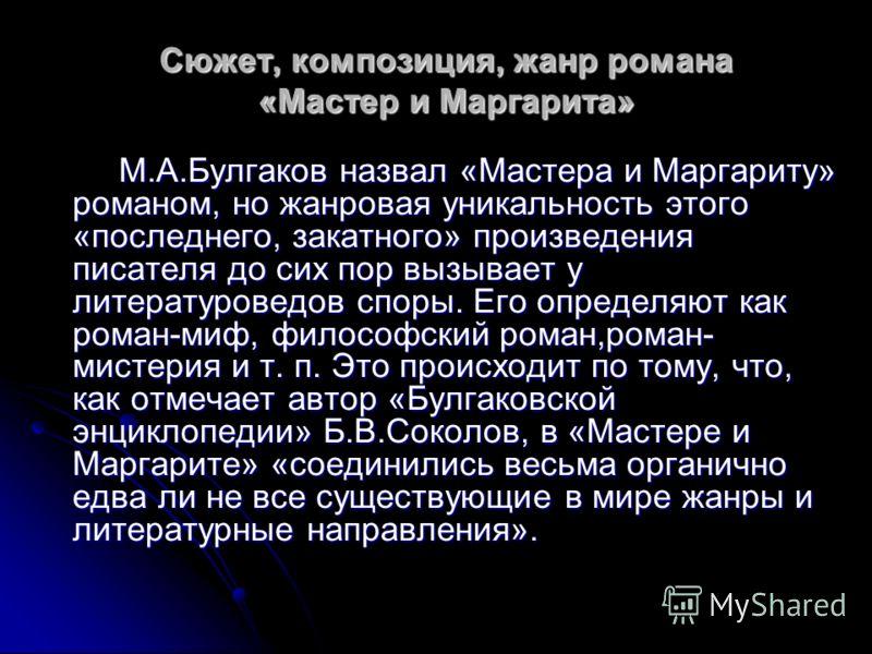 Сюжет, композиция, жанр романа «Мастер и Маргарита» М.А.Булгаков назвал «Мастера и Маргариту» романом, но жанровая уникальность этого «последнего, закатного» произведения писателя до сих пор вызывает у литературоведов споры. Его определяют как роман-