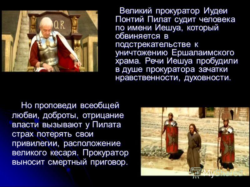 Но проповеди всеобщей любви, доброты, отрицание власти вызывают у Пилата страх потерять свои привилегии, расположение великого кесаря. Прокуратор выносит смертный приговор. Но проповеди всеобщей любви, доброты, отрицание власти вызывают у Пилата стра