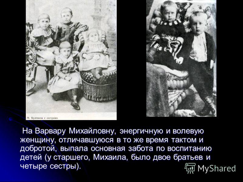На Варвару Михайловну, энергичную и волевую женщину, отличавшуюся в то же время тактом и добротой, выпала основная забота по воспитанию детей (у старшего, Михаила, было двое братьев и четыре сестры). На Варвару Михайловну, энергичную и волевую женщин