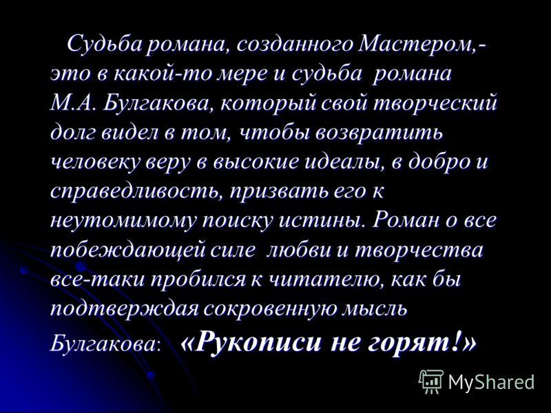 Судьба романа, созданного Мастером,- это в какой-то мере и судьба романа М.А. Булгакова, который свой творческий долг видел в том, чтобы возвратить человеку веру в высокие идеалы, в добро и справедливость, призвать его к неутомимому поиску истины. Ро