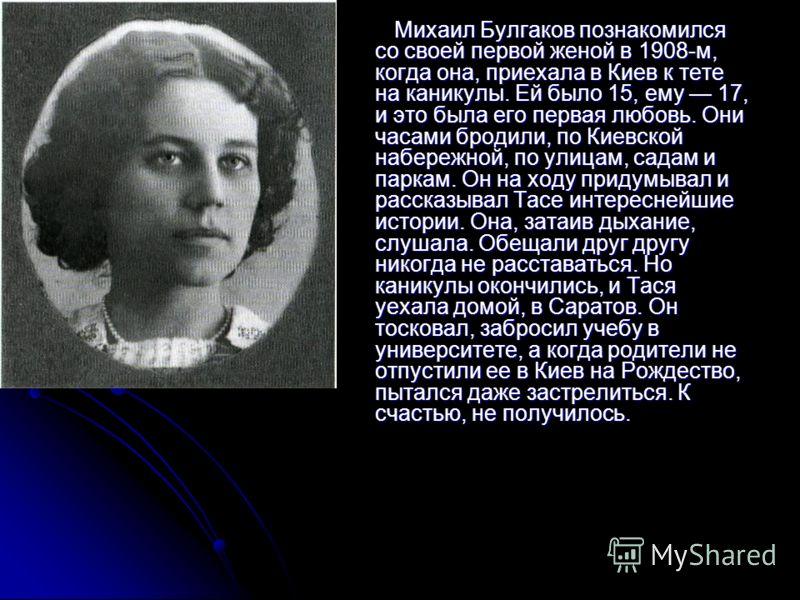 Михаил Булгаков познакомился со своей первой женой в 1908-м, когда она, приехала в Киев к тете на каникулы. Ей было 15, ему 17, и это была его первая любовь. Они часами бродили, по Киевской набережной, по улицам, садам и паркам. Он на ходу придумывал