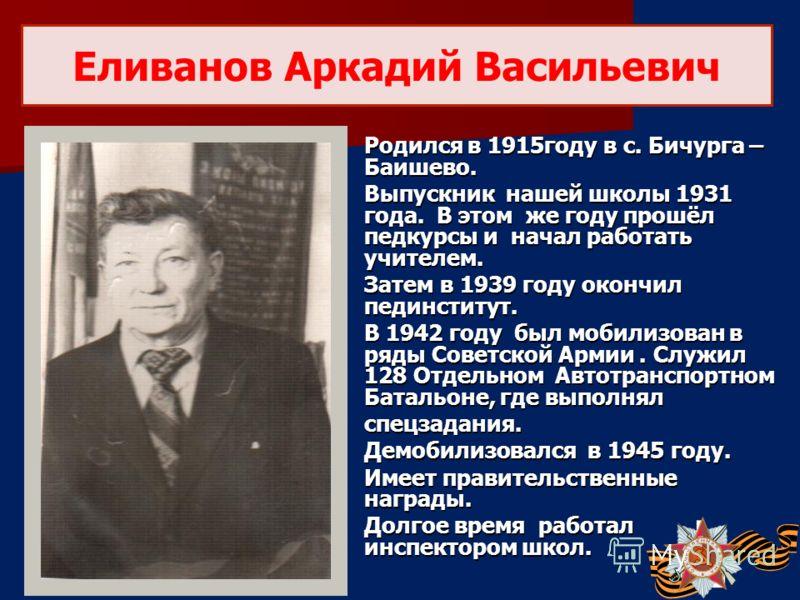 Родился в 1915году в с. Бичурга – Баишево. Выпускник нашей школы 1931 года. В этом же году прошёл педкурсы и начал работать учителем. Затем в 1939 году окончил пединститут. В 1942 году был мобилизован в ряды Советской Армии. Служил 128 Отдельном Авто
