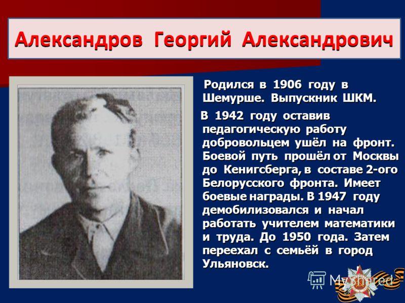 Родился в 1906 году в Шемурше. Выпускник ШКМ. Родился в 1906 году в Шемурше. Выпускник ШКМ. В 1942 году оставив педагогическую работу добровольцем ушёл на фронт. Боевой путь прошёл от Москвы до Кенигсберга, в составе 2-ого Белорусского фронта. Имеет