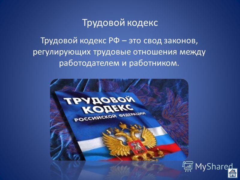 Трудовой кодекс Трудовой кодекс РФ – это свод законов, регулирующих трудовые отношения между работодателем и работником.