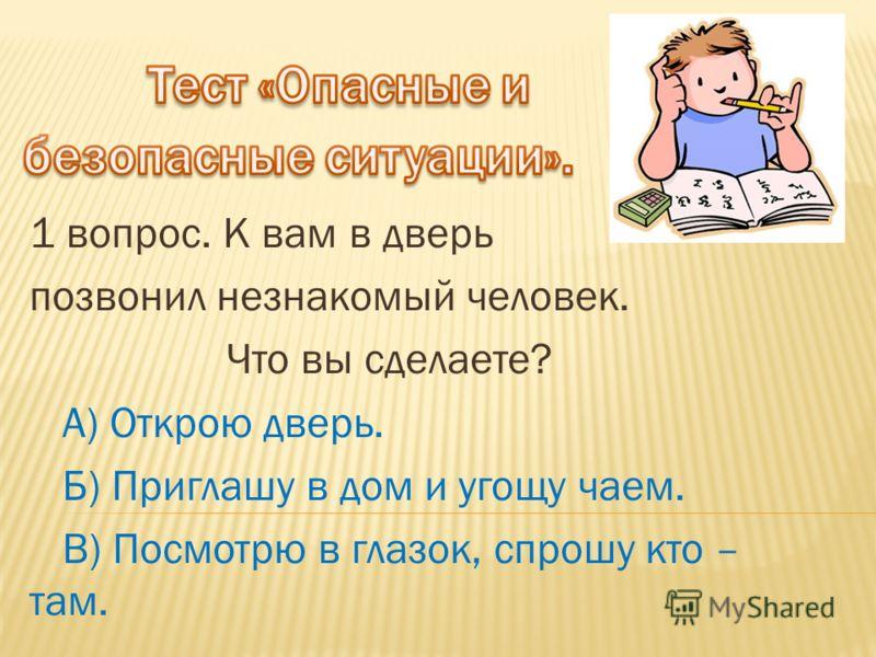 1 вопрос. К вам в дверь позвонил незнакомый человек. Что вы сделаете? А) Открою дверь. Б) Приглашу в дом и угощу чаем. В) Посмотрю в глазок, спрошу кто – там.
