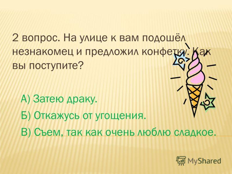 2 вопрос. На улице к вам подошёл незнакомец и предложил конфетку. Как вы поступите? А) Затею драку. Б) Откажусь от угощения. В) Съем, так как очень люблю сладкое.