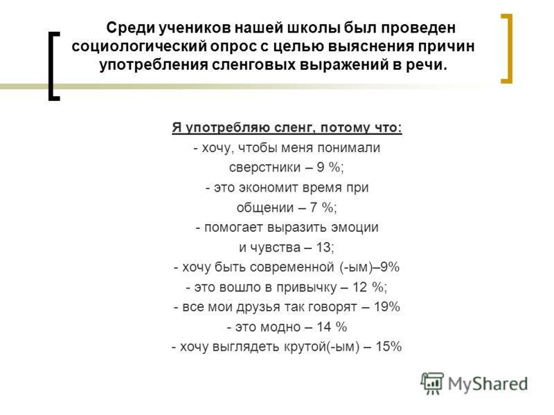 Среди учеников нашей школы был проведен социологический опрос с целью выяснения причин употребления сленговых выражений в речи. Я употребляю сленг, потому что: - хочу, чтобы меня понимали сверстники – 9 %; - это экономит время при общении – 7 %; - по