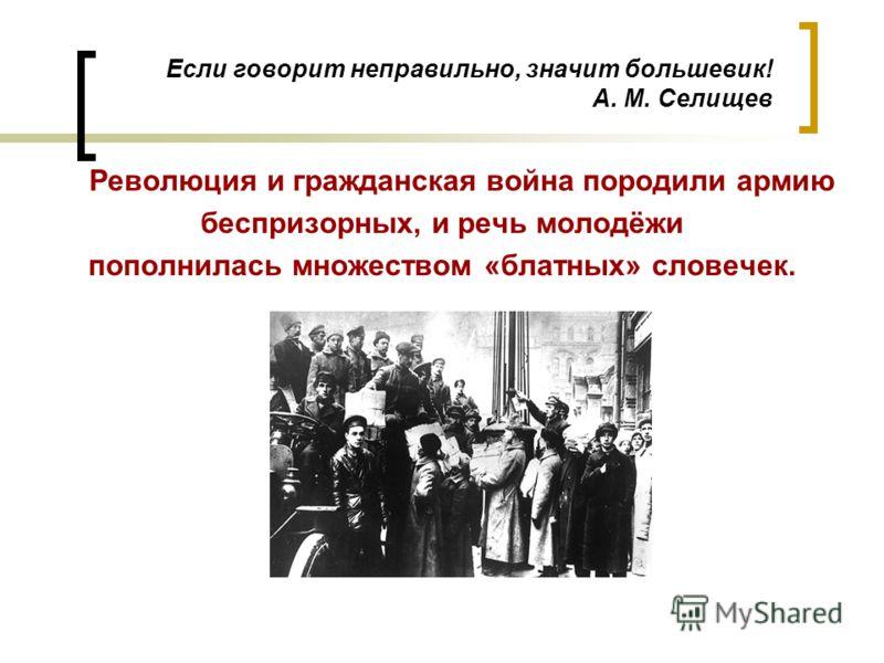 Если говорит неправильно, значит большевик! А. М. Селищев Революция и гражданская война породили армию беспризорных, и речь молодёжи пополнилась множеством «блатных» словечек.
