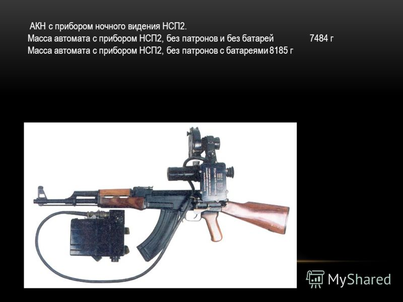 АКН с прибором ночного видения НСП2. Масса автомата с прибором НСП2, без патронов и без батарей 7484 г Масса автомата с прибором НСП2, без патронов с батареями8185 г