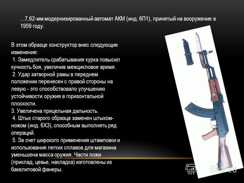 ...7,62-мм модернизированный автомат АКМ (инд. 6П1), принятый на вооружение в 1959 году. В этом образце конструктор внес следующие изменения: 1. Замедлитель срабатывания курка повысил кучность боя, увеличив межцикловое время. 2. Удар затворной рамы в