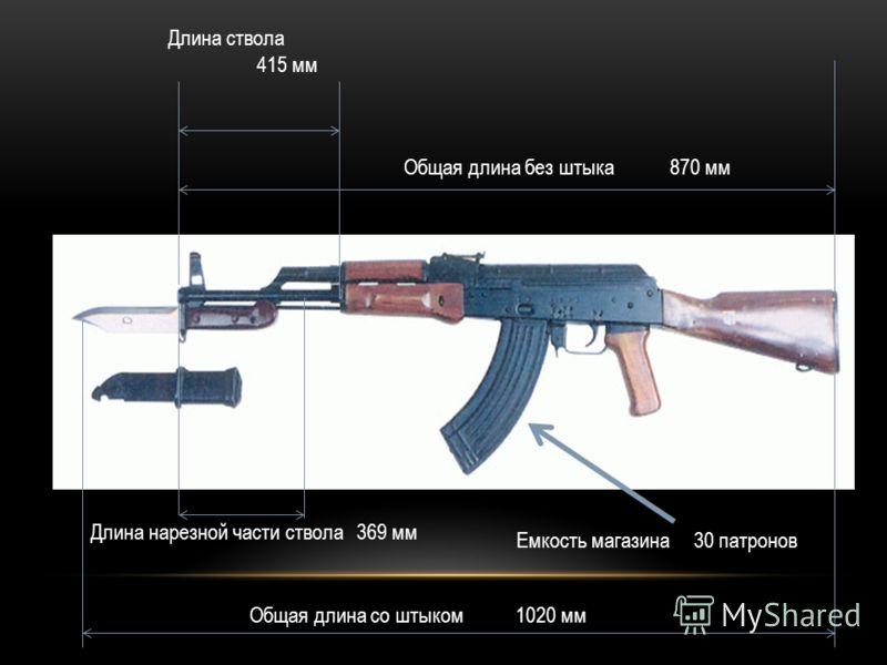 Длина ствола 415 мм Длина нарезной части ствола369 мм Общая длина со штыком1020 мм Общая длина без штыка870 мм Емкость магазина 30 патронов