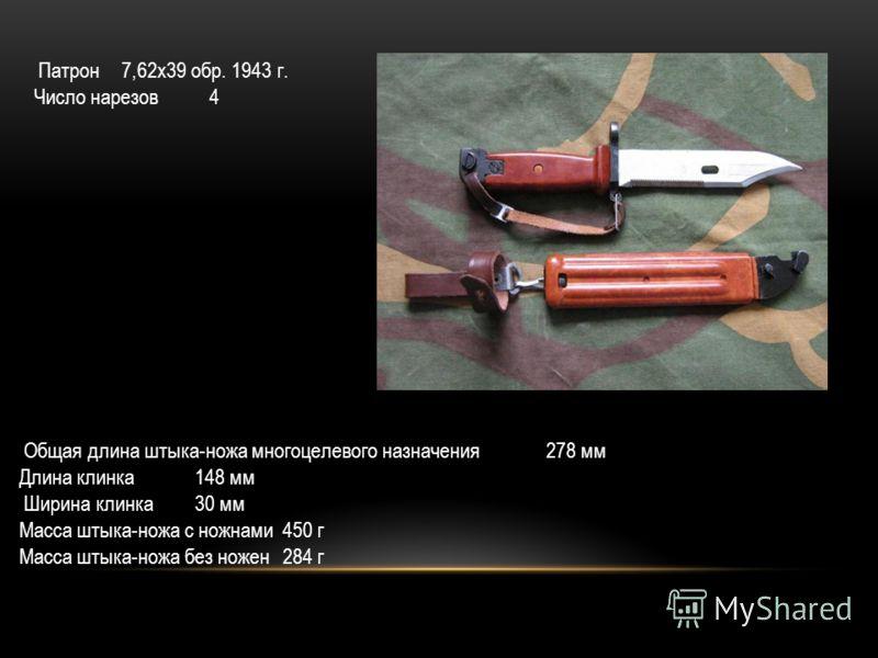 Патрон 7,62х39 обр. 1943 г. Число нарезов 4 Общая длина штыка-ножа многоцелевого назначения 278 мм Длина клинка148 мм Ширина клинка 30 мм Масса штыка-ножа с ножнами450 г Масса штыка-ножа без ножен284 г