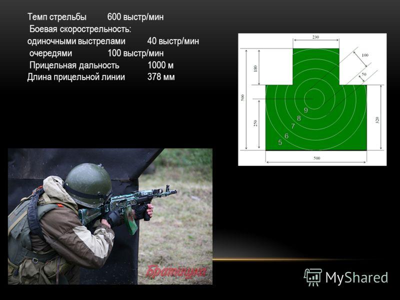 Темп стрельбы600 выстр/мин Боевая скорострельность: одиночными выстрелами 40 выстр/мин очередями 100 выстр/мин Прицельная дальность1000 м Длина прицельной линии378 мм
