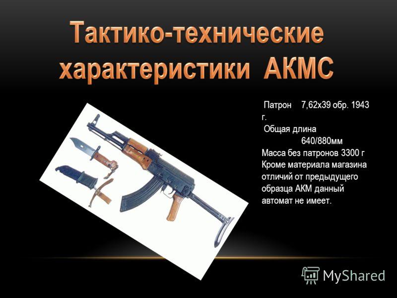 Патрон 7,62х39 обр. 1943 г. Общая длина 640/880мм Масса без патронов3300 г Кроме материала магазина отличий от предыдущего образца АКМ данный автомат не имеет.