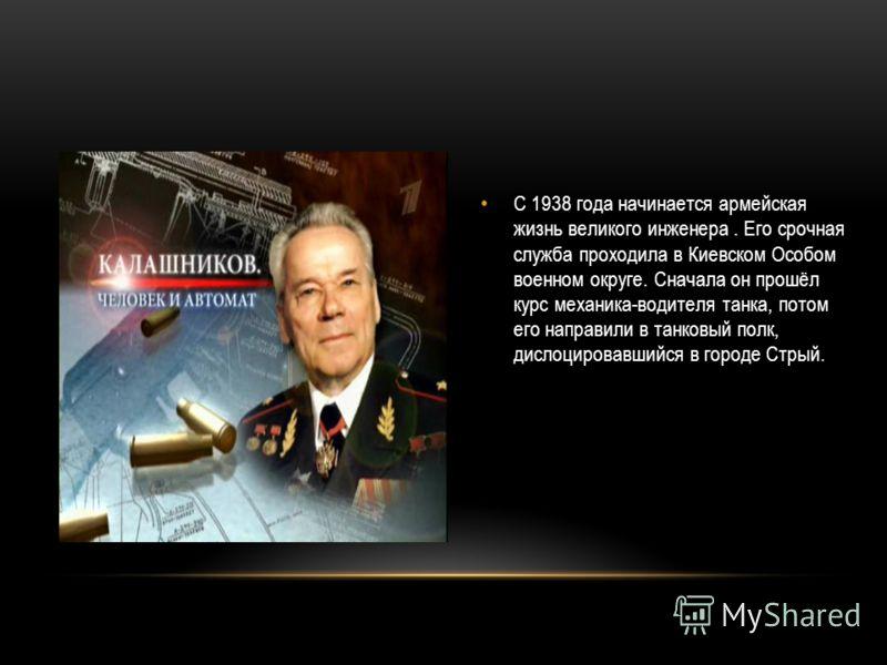 С 1938 года начинается армейская жизнь великого инженера. Его срочная служба проходила в Киевском Особом военном округе. Сначала он прошёл курс механика-водителя танка, потом его направили в танковый полк, дислоцировавшийся в городе Стрый.