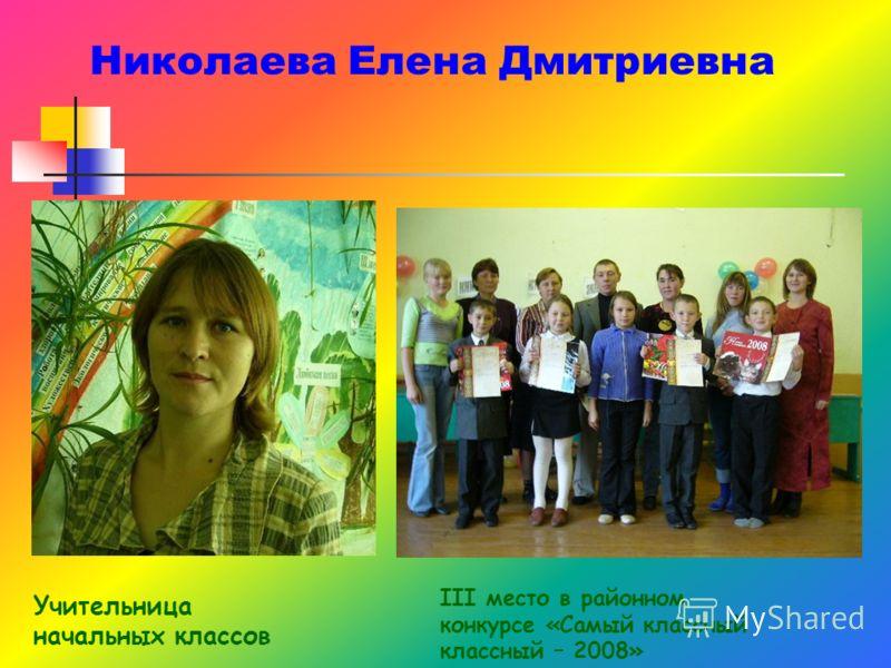 Николаева Елена Дмитриевна III место в районном конкурсе «Самый классный классный – 2008» Учительница начальных классов
