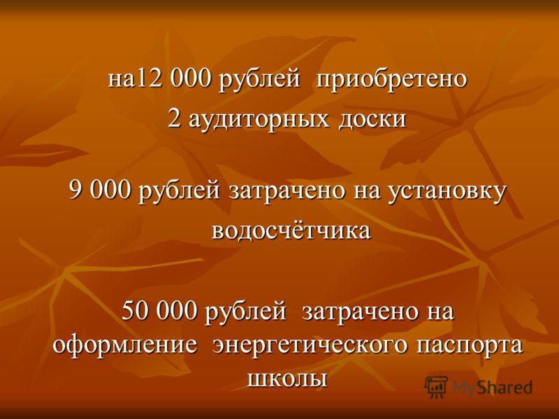 на12 000 рублей приобретено 2 аудиторных доски 9 000 рублей затрачено на установку водосчётчика водосчётчика 50 000 рублей затрачено на оформление энергетического паспорта школы