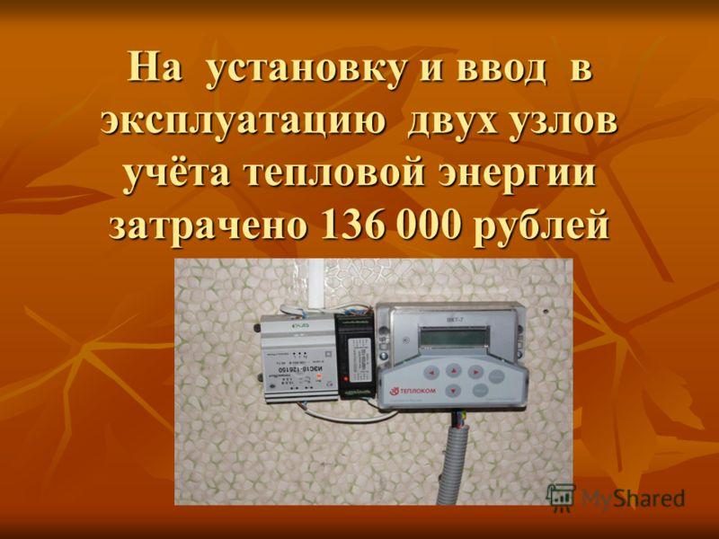 На установку и ввод в эксплуатацию двух узлов учёта тепловой энергии затрачено 136 000 рублей