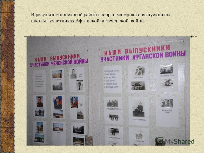 В результате поисковой работы собран материал о выпускниках школы, участниках Афганской и Чеченской войны