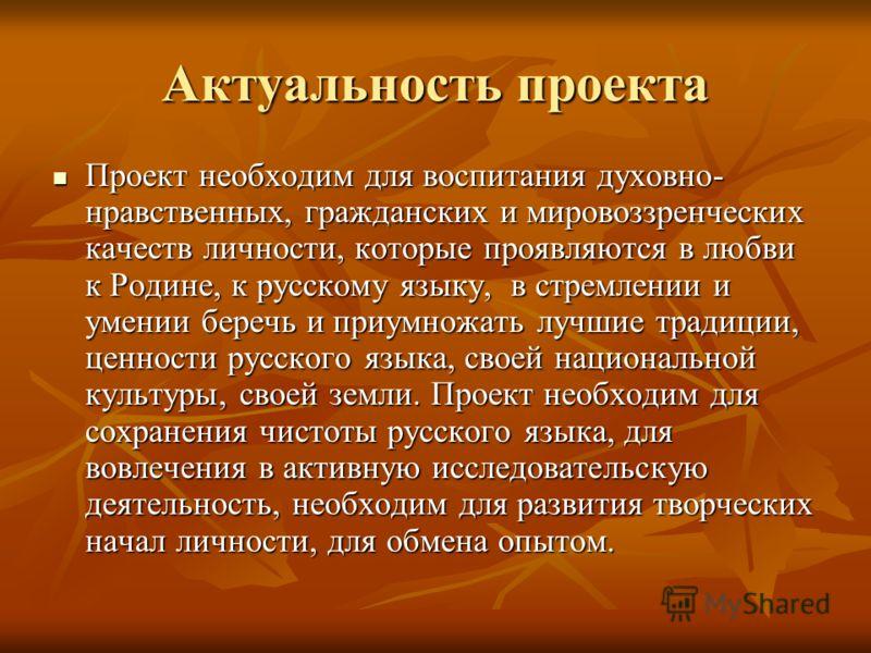 Актуальность проекта Проект необходим для воспитания духовно- нравственных, гражданских и мировоззренческих качеств личности, которые проявляются в любви к Родине, к русскому языку, в стремлении и умении беречь и приумножать лучшие традиции, ценности
