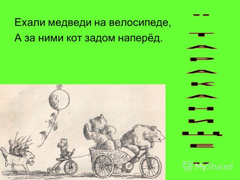 Ехали медведи на велосипеде, А за ними кот задом наперёд.