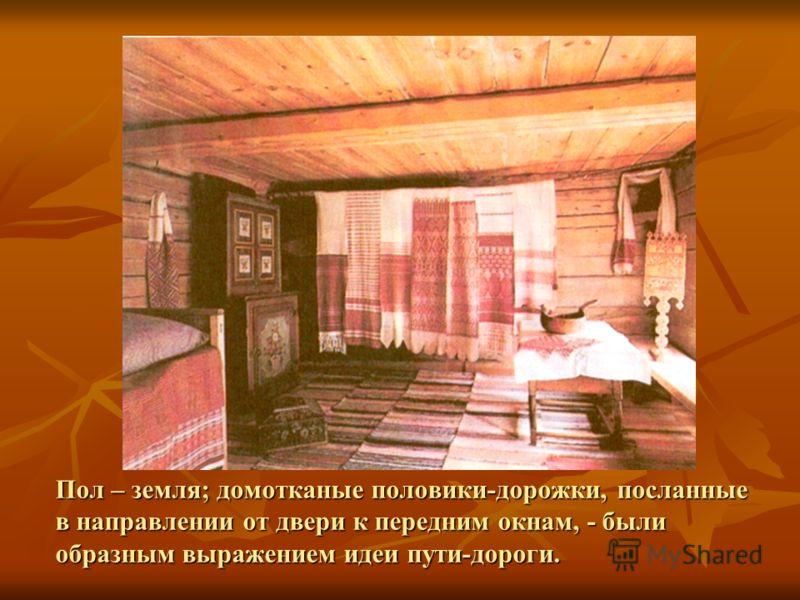 Пол – земля; домотканые половики-дорожки, посланные в направлении от двери к передним окнам, - были образным выражением идеи пути-дороги.