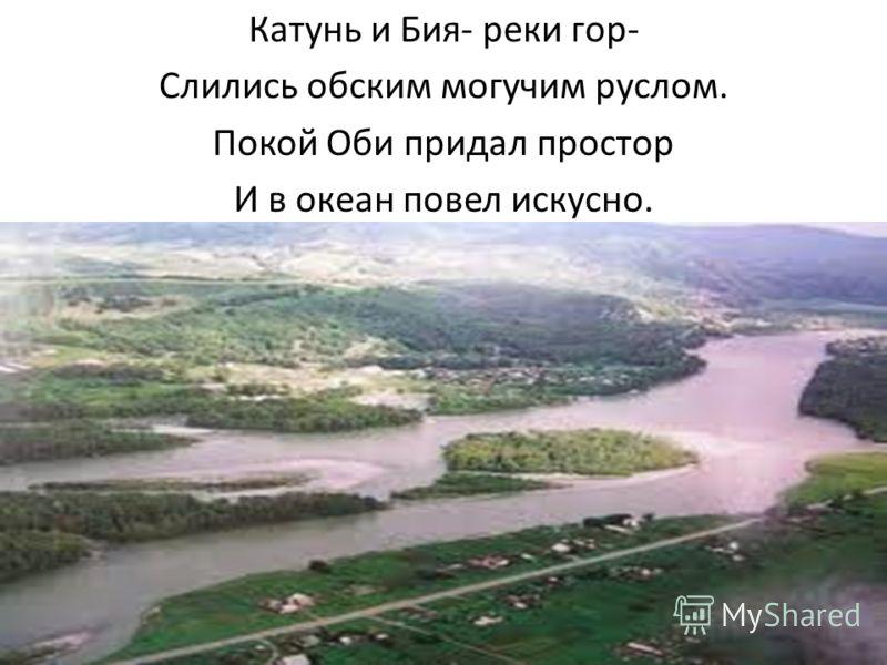 Катунь и Бия- реки гор- Слились обским могучим руслом. Покой Оби придал простор И в океан повел искусно.